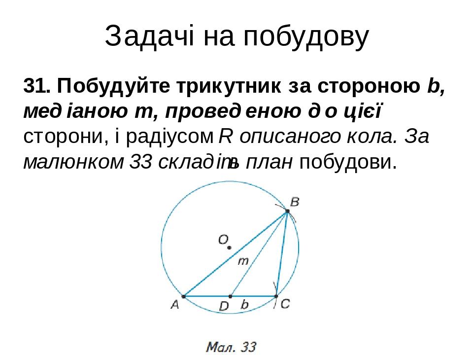 Задачі на побудову 31. Побудуйте трикутник за стороною b, медіаною m, проведеною до цієї сторони, і радіусом R описаного кола. За малюнком 33 склад...