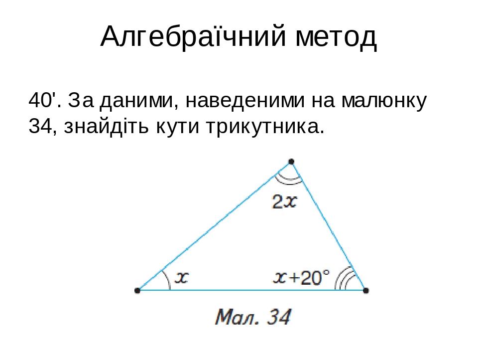 Алгебраїчний метод 40'. За даними, наведеними на малюнку 34, знайдіть кути трикутника.