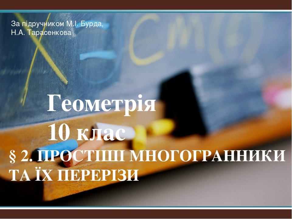 Геометрія 10 клас § 2. ПРОСТІШІ МНОГОГРАННИКИ ТА ЇХ ПЕРЕРІЗИ За підручником М.І. Бурда, Н.А. Тарасенкова