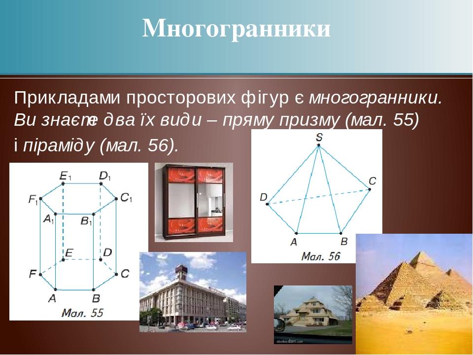 Прикладами просторових фігур є многогранники. Ви знаєте два їх види – пряму призму (мал. 55) і піраміду (мал. 56). Многогранники