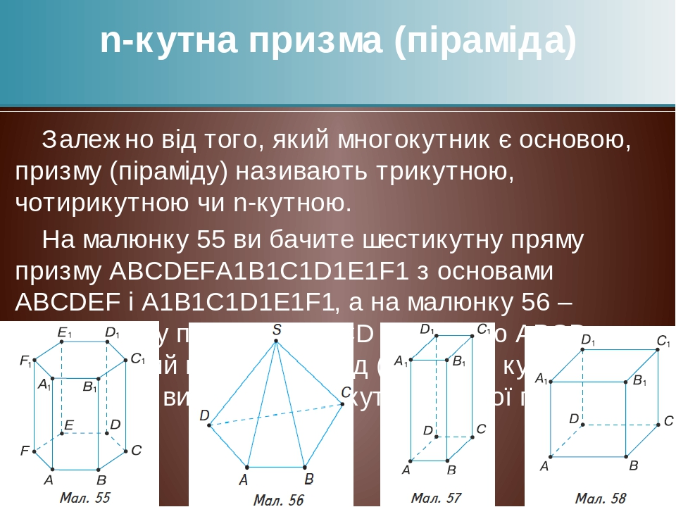 Залежно від того, який многокутник є основою, призму (піраміду) називають трикутною, чотирикутною чи n-кутною. На малюнку 55 ви бачите шестикутну п...