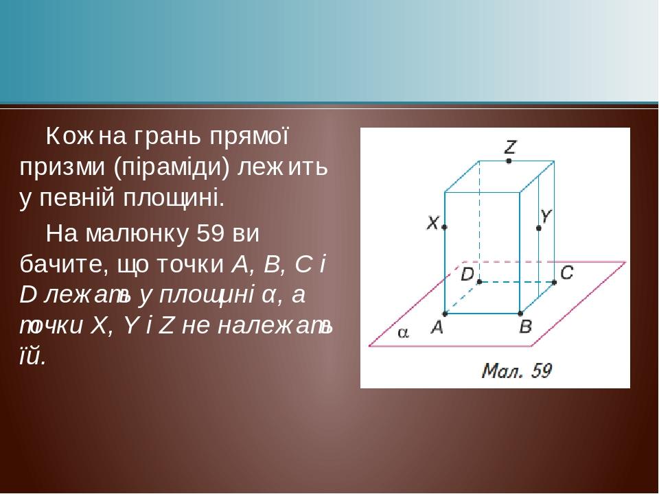 Кожна грань прямої призми (піраміди) лежить у певній площині. На малюнку 59 ви бачите, що точки А, В, С і D лежать у площині α, а точки X, Y і Z не...