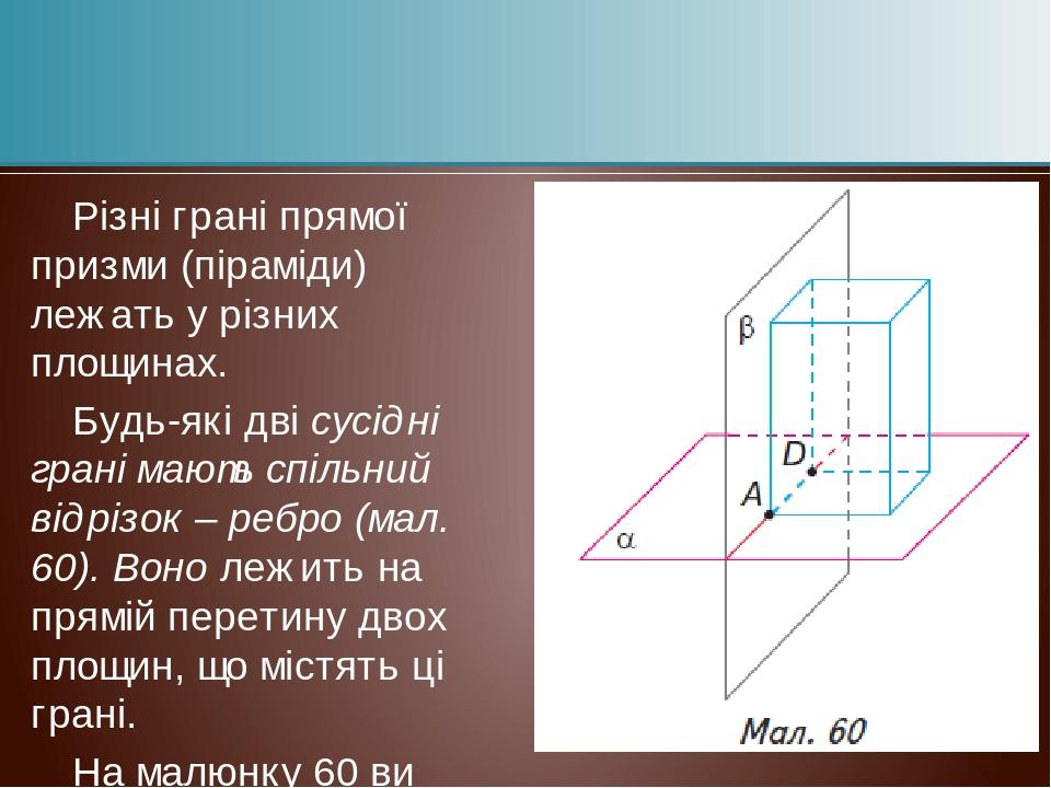 Різні грані прямої призми (піраміди) лежать у різних площинах. Будь-які дві сусідні грані мають спільний відрізок – ребро (мал. 60). Воно лежить на...