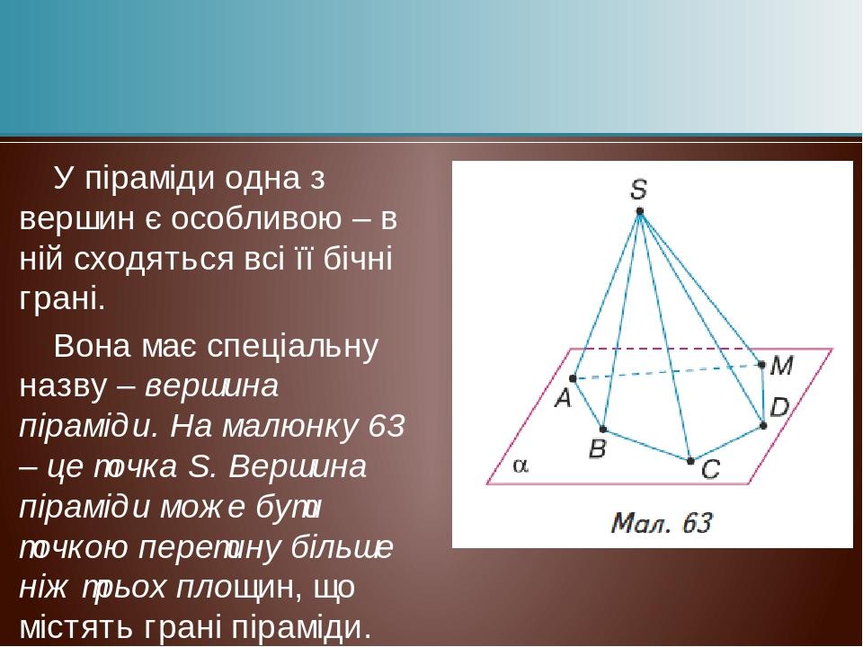 У піраміди одна з вершин є особливою – в ній сходяться всі її бічні грані. Вона має спеціальну назву – вершина піраміди. На малюнку 63 – це точка S...