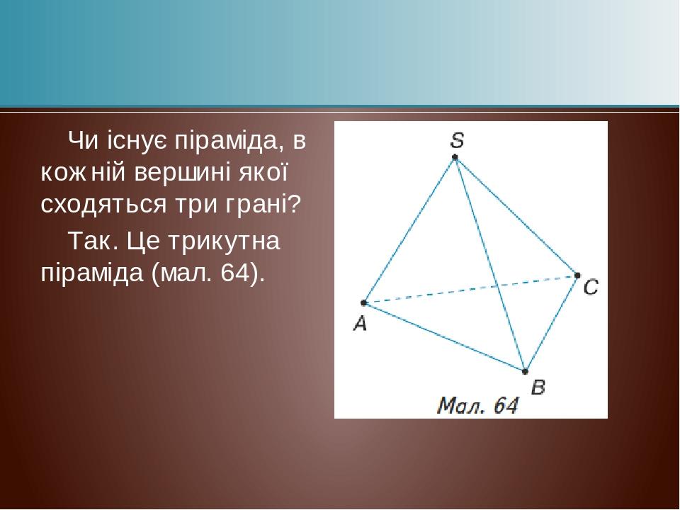 Чи існує піраміда, в кожній вершині якої сходяться три грані? Так. Це трикутна піраміда (мал. 64).