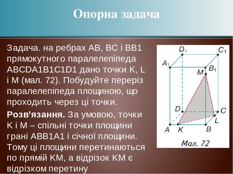 Задача. на ребрах АВ, ВС і ВВ1 прямокутного паралелепіпеда АВСDА1В1С1D1 дано точки K, L і M (мал. 72). Побудуйте переріз паралелепіпеда площиною, щ...