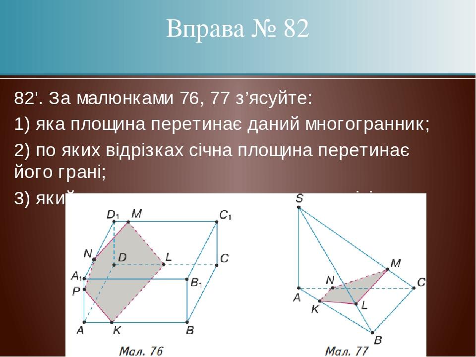 82'. За малюнками 76, 77 з'ясуйте: 1) яка площина перетинає даний многогранник; 2) по яких відрізках січна площина перетинає його грані; 3) який мн...