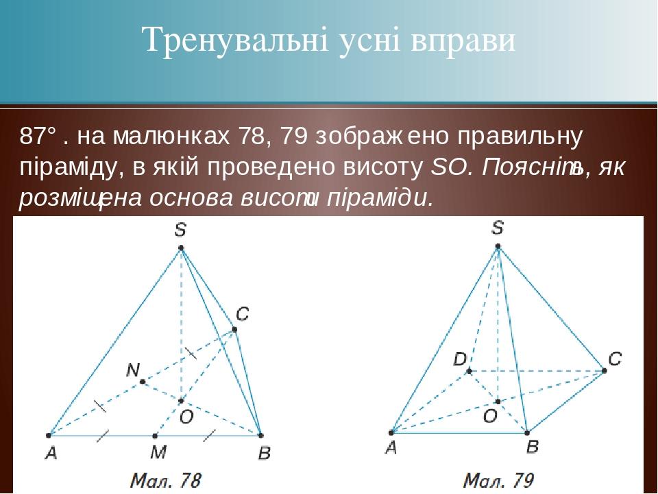 87°. на малюнках 78, 79 зображено правильну піраміду, в якій проведено висоту SО. Поясніть, як розміщена основа висоти піраміди. Тренувальні усні в...