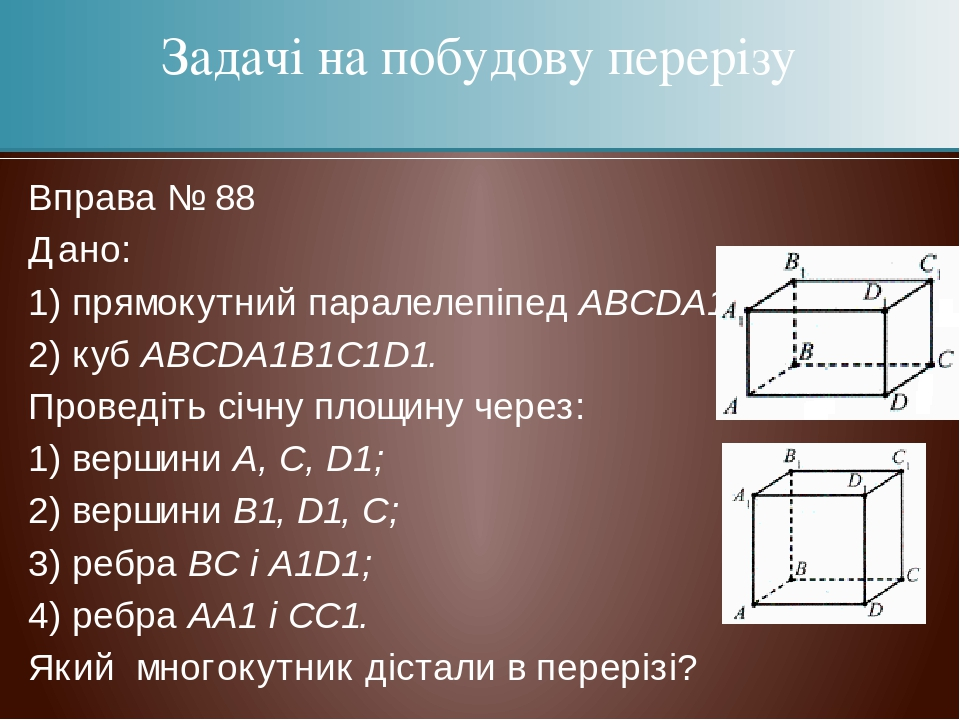 Вправа № 88 Дано: 1) прямокутний паралелепіпед АВСDА1В1С1D1; 2) куб АВСDА1В1С1D1. Проведіть січну площину через: 1) вершини А, С, D1; 2) вершини В1...
