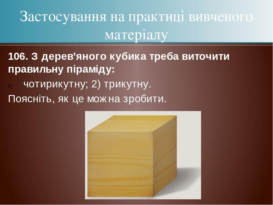 106. З дерев'яного кубика треба виточити правильну піраміду: чотирикутну; 2) трикутну. Поясніть, як це можна зробити. Застосування на практиці вивч...