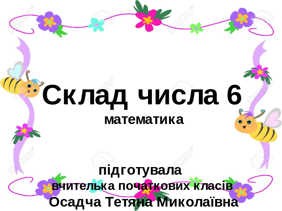 Склад числа 6 математика підготувала вчителька початкових класів Осадча Тетяна Миколаївна