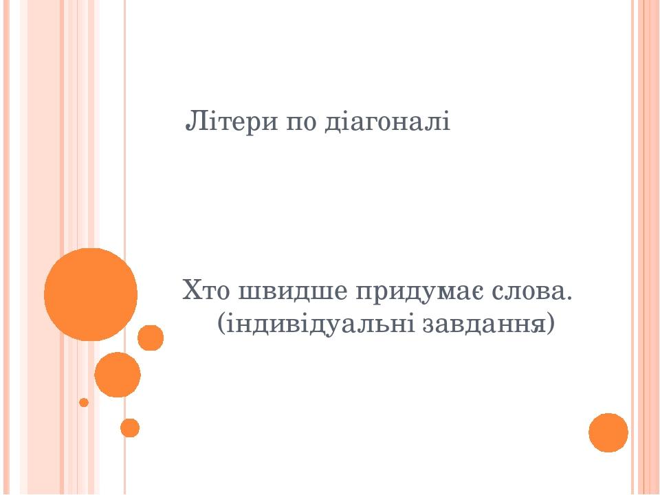 Літери по діагоналі Хто швидше придумає слова. (індивідуальні завдання)