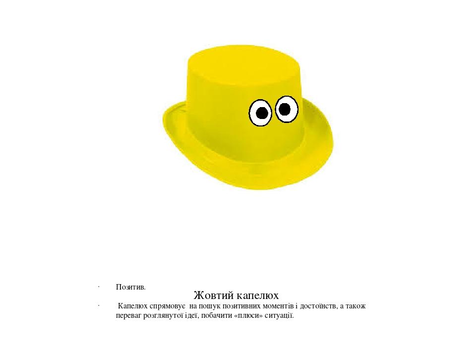 Жовтий капелюх Позитив. Капелюх спрямовує на пошук позитивних моментів і достоїнств, а також переваг розглянутої ідеї, побачити «плюси» ситуації.