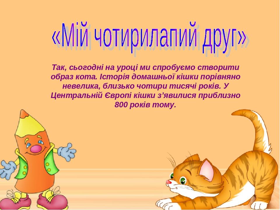 Так, сьогодні на уроці ми спробуємо створити образ кота. Історія домашньої кішки порівняно невелика, близько чотири тисячі років. У Центральній Євр...