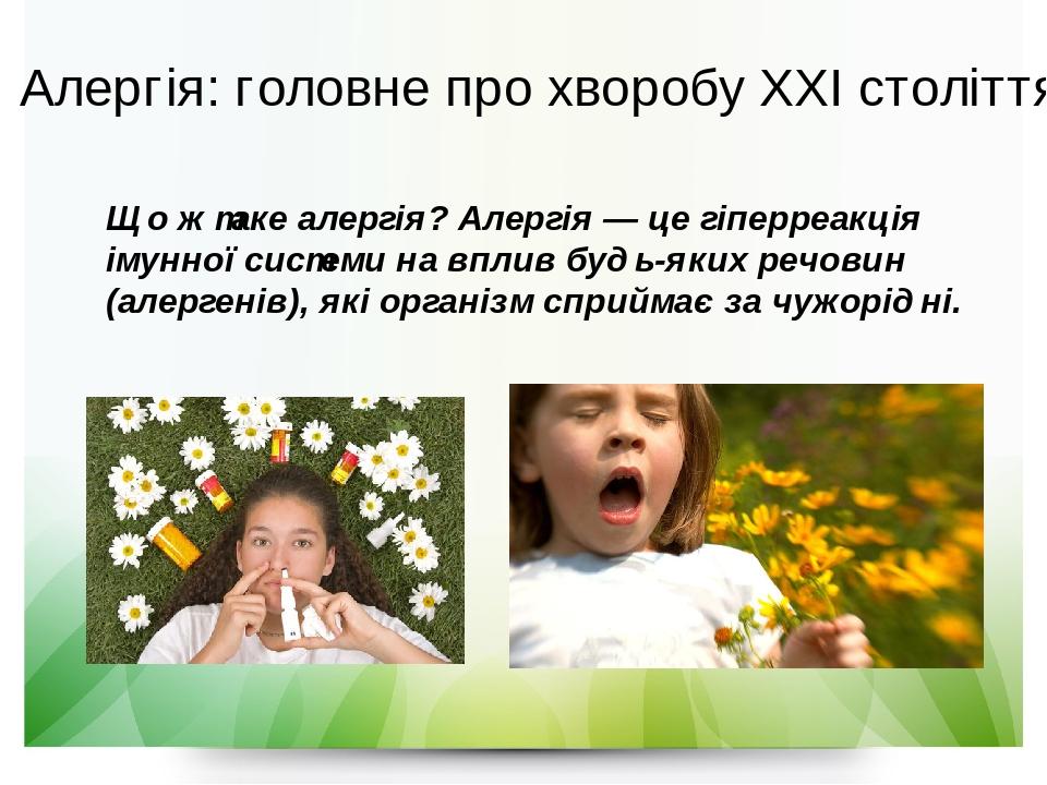 Що ж таке алергія? Алергія —це гіперреакція імунної системи на вплив будь-яких речовин (алергенів), які організм сприймає за чужорідні. Алергія: г...