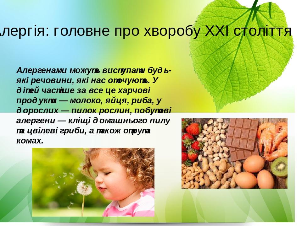 Алергенами можуть виступати будь-які речовини, які нас оточують. У дітей частіше за все це харчові продукти —молоко, яйця, риба, у дорослих —пило...