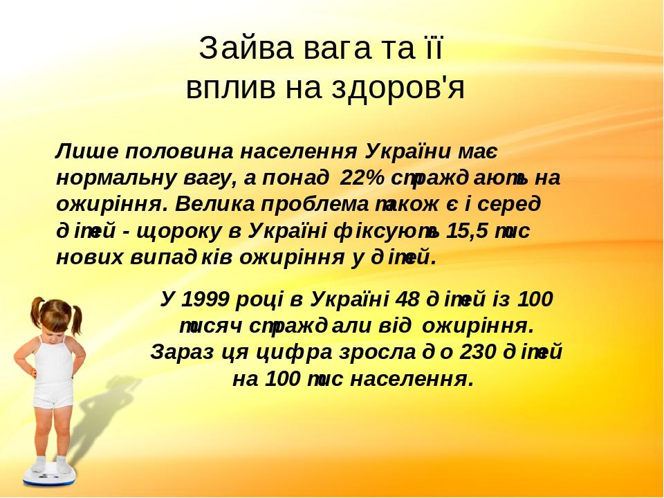 Зайва вага та її вплив на здоров'я Лише половина населення України має нормальну вагу, а понад 22% страждають на ожиріння. Велика проблема також є ...