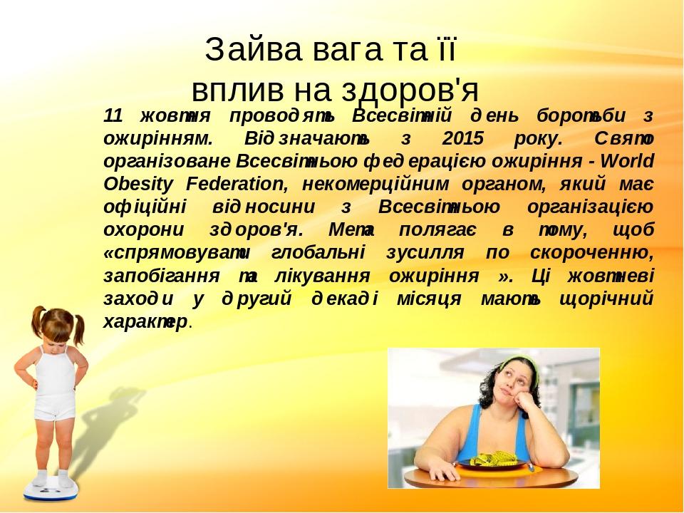 Зайва вага та її вплив на здоров'я 11 жовтня проводять Всесвітній день боротьби з ожирінням. Відзначають з 2015 року. Свято організоване Всесвітньо...