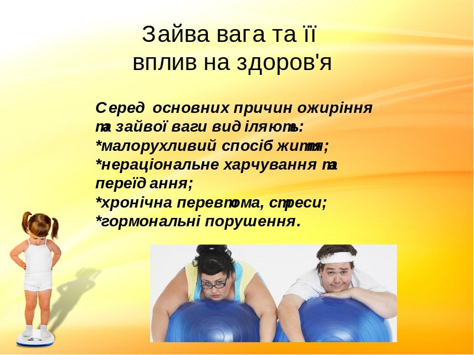 Зайва вага та її вплив на здоров'я Серед основних причин ожиріння та зайвої ваги виділяють: *малорухливий спосіб життя; *нераціональне харчування т...