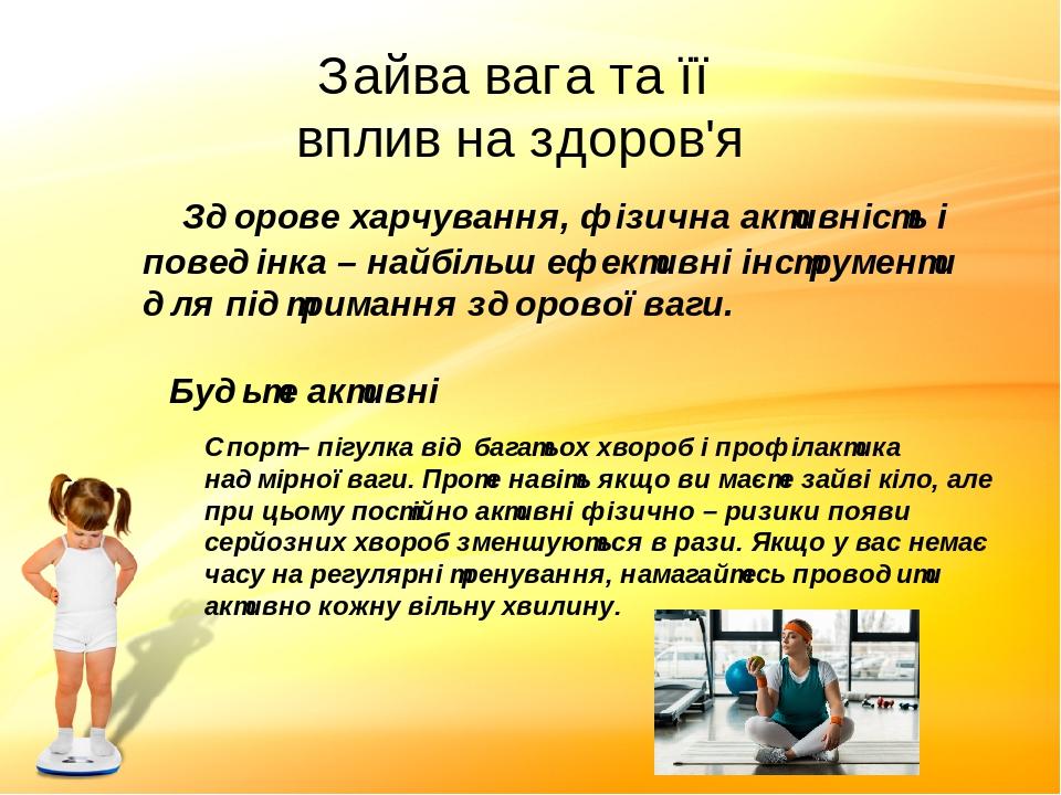 Здорове харчування, фізична активність і поведінка – найбільш ефективні інструменти для підтримання здорової ваги. Зайва вага та її вплив на здоров...