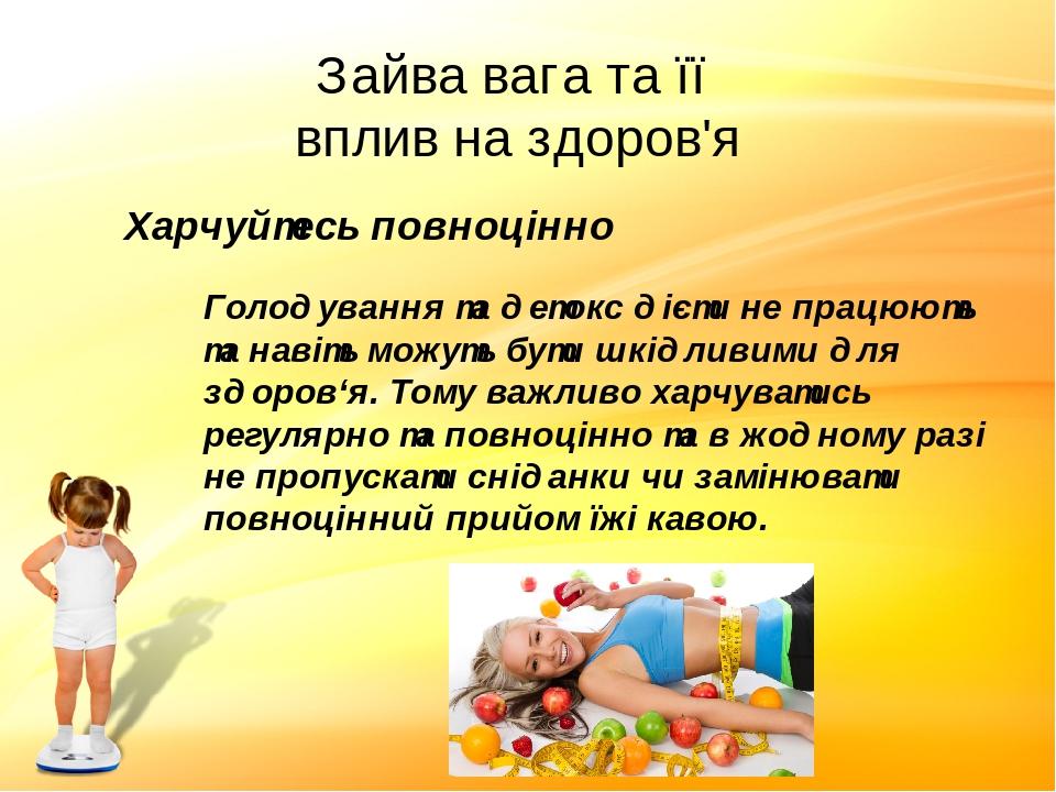 Зайва вага та її вплив на здоров'я Харчуйтесь повноцінно Голодування та детокс дієти не працюють та навіть можуть бути шкідливими для здоров'я. Том...