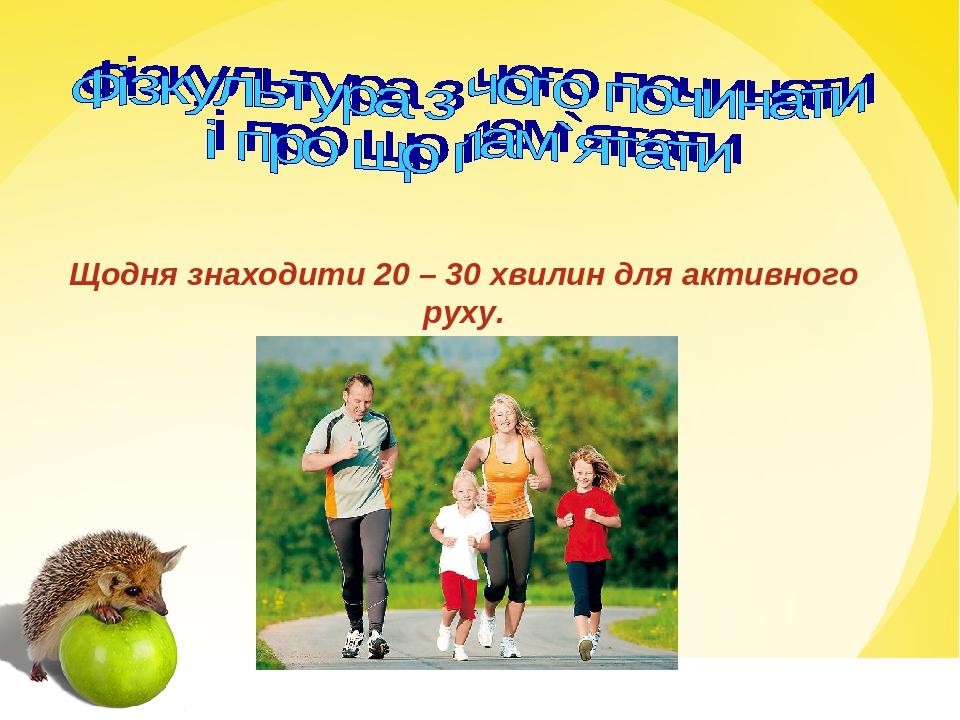 Щодня знаходити 20 – 30 хвилин для активного руху.