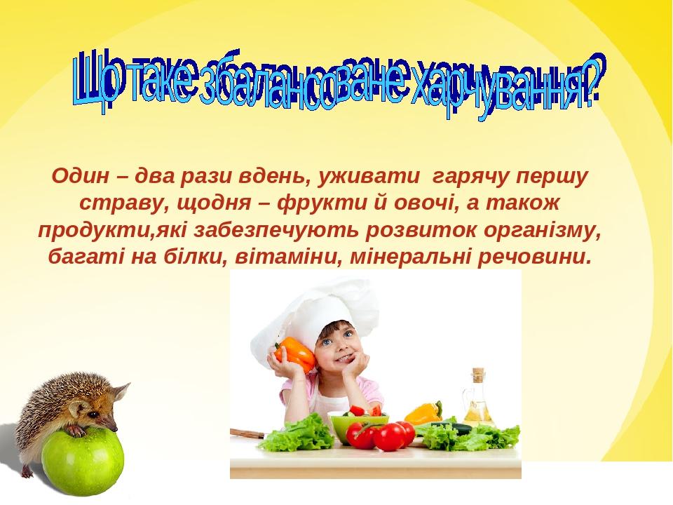 Один – два рази вдень, уживати гарячу першу страву, щодня – фрукти й овочі, а також продукти,які забезпечують розвиток організму, багаті на білки, ...