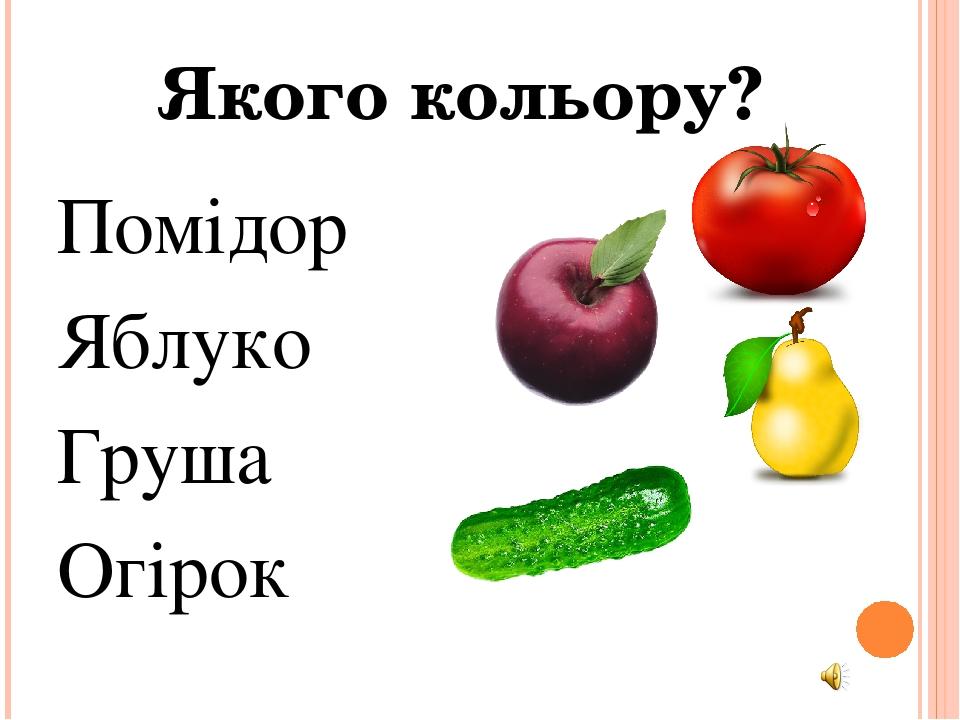 Помідор Яблуко Груша Огірок Якого кольору?