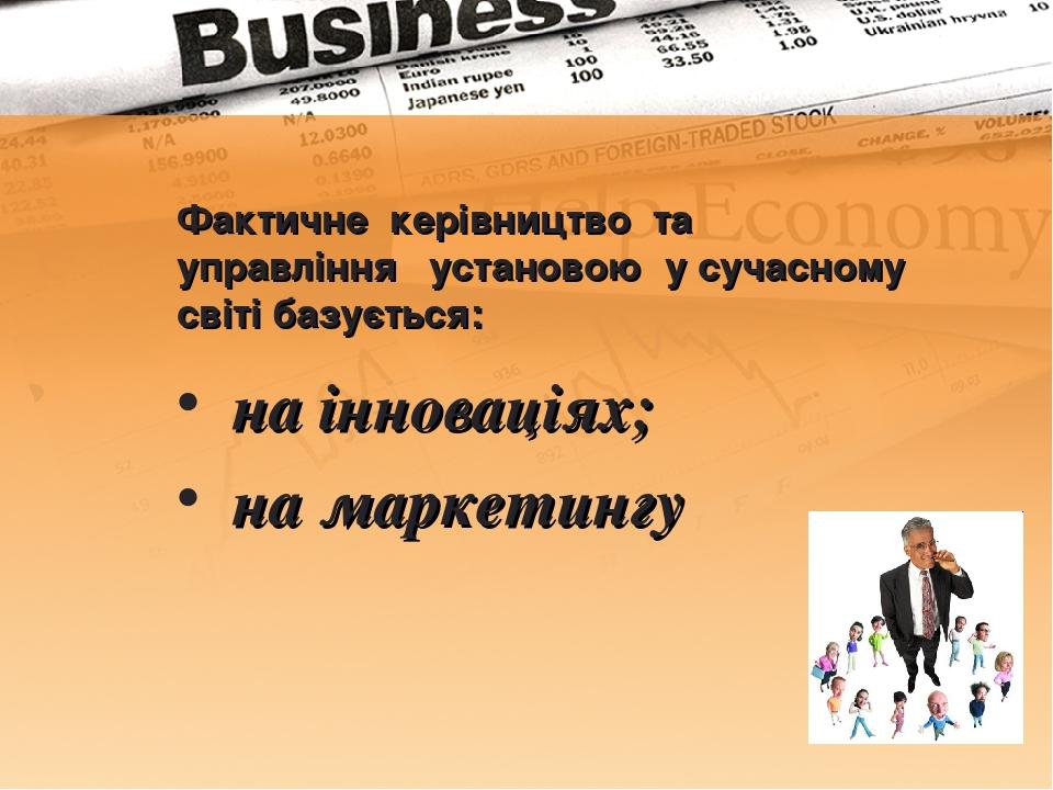 Фактичне керівництво та управління установою у сучасному світі базується: на інноваціях; на маркетингу