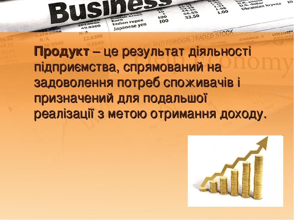 Продукт – це результат діяльності підприємства, спрямований на задоволення потреб споживачів і призначений для подальшої реалізації з метою отриман...