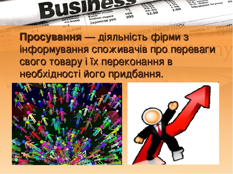 Просування — діяльність фірми з інформування споживачів про переваги свого товару і їх переконання в необхідності його придбання.