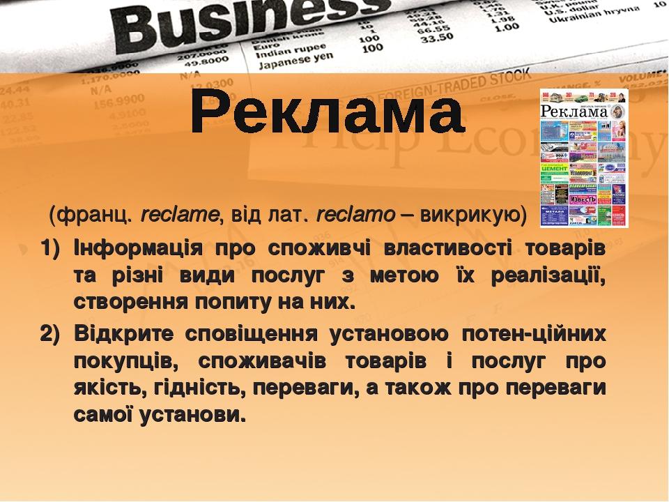 (франц. reclame, від лат. reclamo – викрикую) Інформація про споживчі властивості товарів та різні види послуг з метою їх реалізації, створення поп...