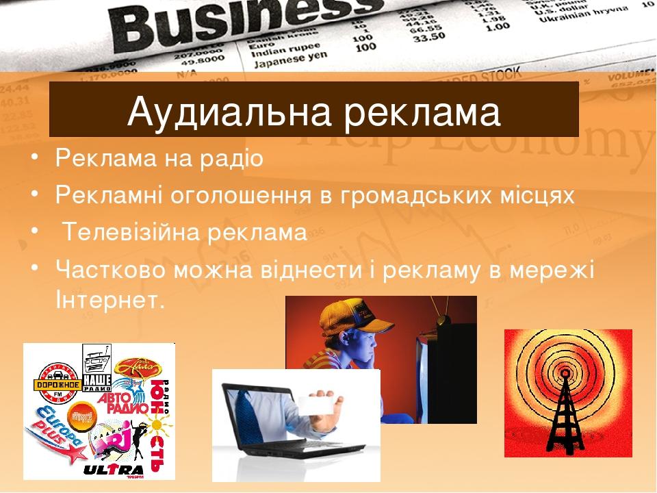 Аудиальна реклама Реклама на радіо Рекламні оголошення в громадських місцях Телевізійна реклама Частково можна віднести і рекламу в мережі Інтернет.