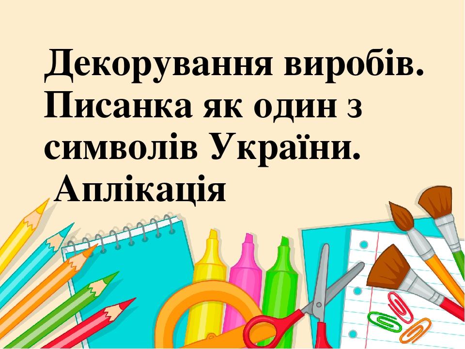 Декорування виробів. Писанка як один з символів України. Аплікація