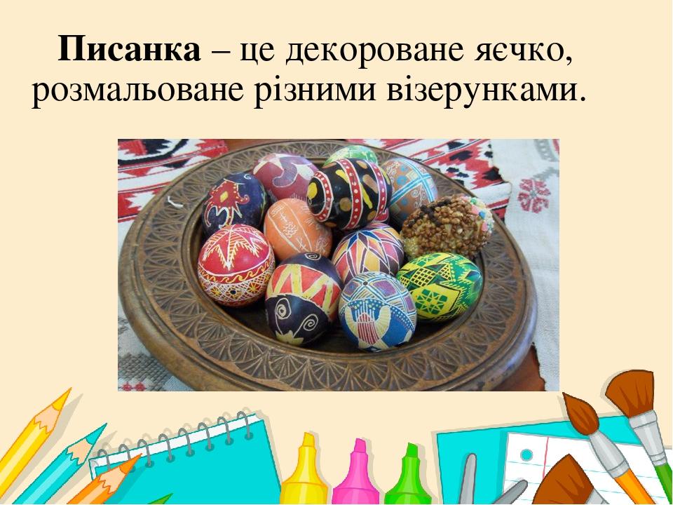 Писанка – це декороване яєчко, розмальоване різними візерунками.