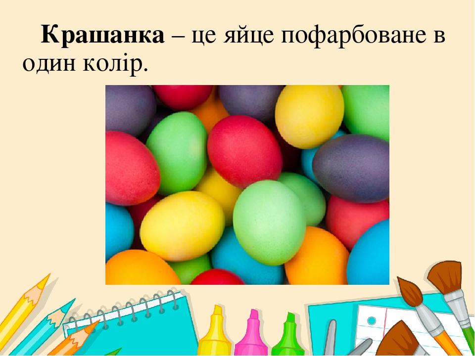 Крашанка – це яйце пофарбоване в один колір.