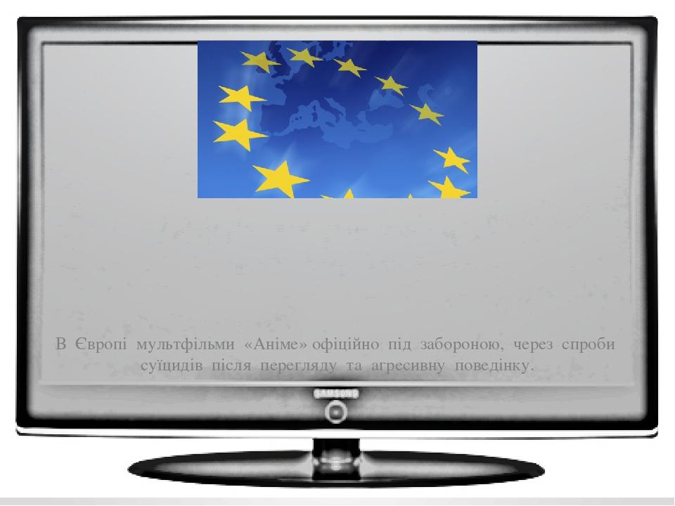 В Європі мультфільми «Аніме» офіційно під забороною, через спроби суїцидів після перегляду та агресивну поведінку.