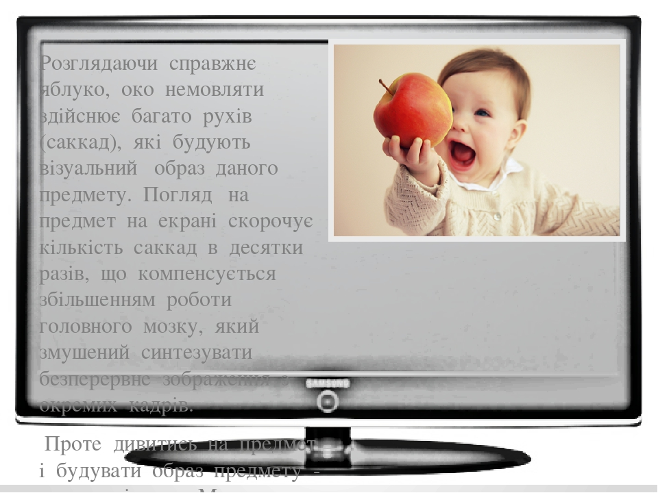 Розглядаючи справжнє яблуко, око немовляти здійснює багато рухів (саккад), які будують візуальний образ даного предмету. Погляд на предмет на екран...