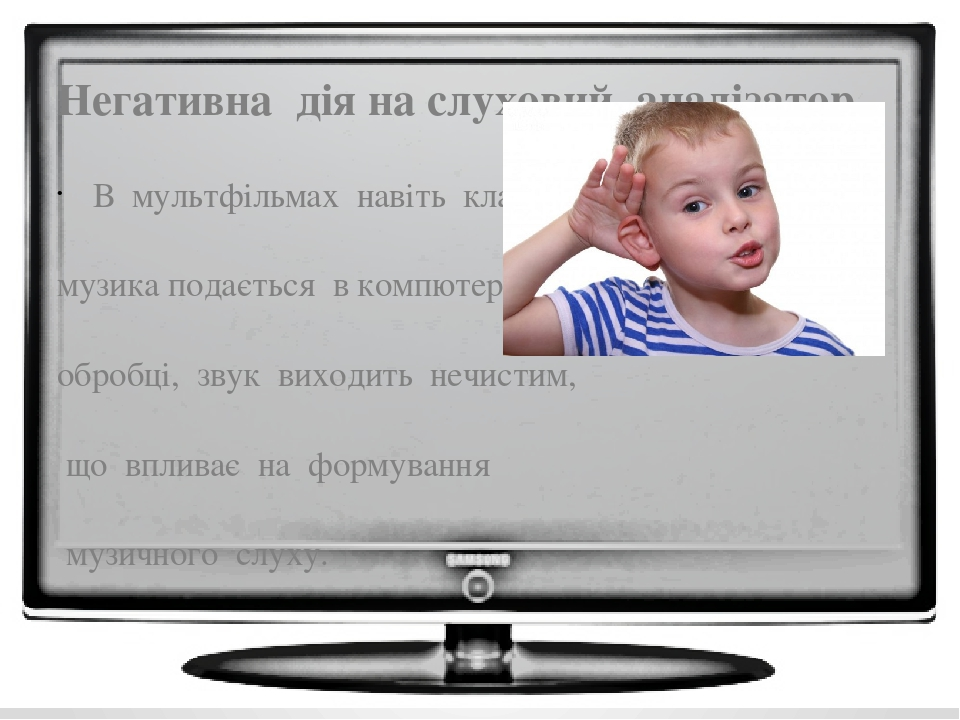 Негативна дія на слуховий аналізатор В мультфільмах навіть класична музика подається в компютерній обробці, звук виходить нечистим, що впливає на ф...