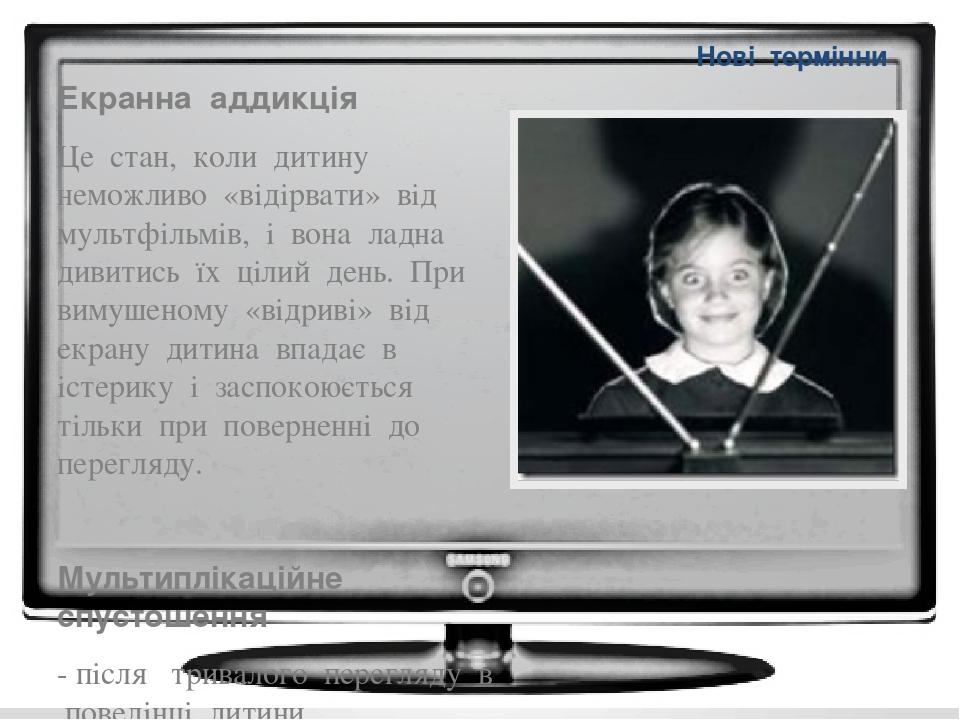 Нові термінни Екранна аддикція Це стан, коли дитину неможливо «відірвати» від мультфільмів, і вона ладна дивитись їх цілий день. При вимушеному «ві...