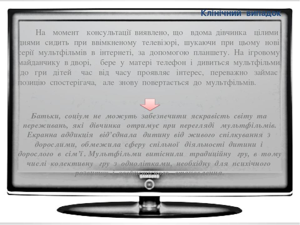 Клінічний випадок На момент консультації виявлено, що вдома дівчинка цілими днями сидить при ввімкненому телевізорі, шукаючи при цьому нові серії м...
