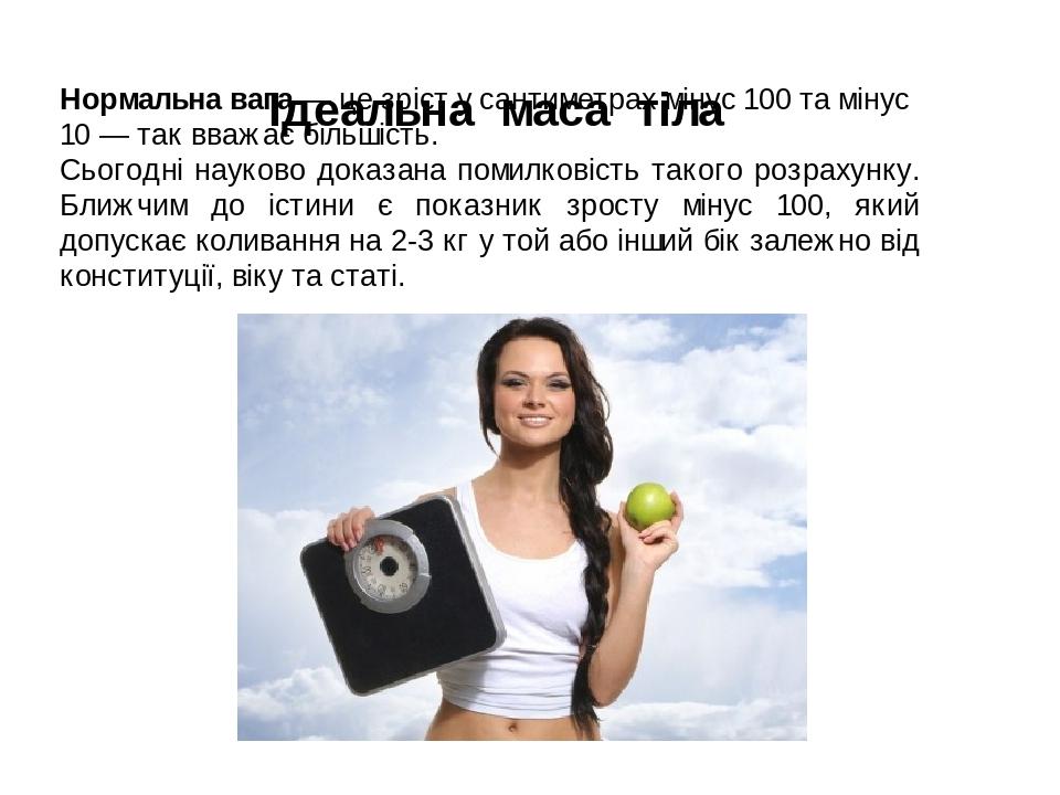 Ідеальна маса тіла Нормальна вага — це зріст у сантиметрах мінус 100 та мінус 10 — так вважає більшість. Сьогодні науково доказана помилковість так...