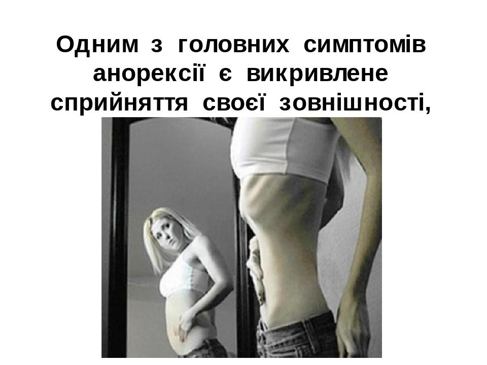 Одним з головних симптомів анорексії є викривлене сприйняття своєї зовнішності, ваги