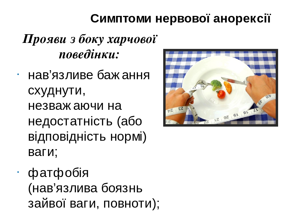 Симптоми нервової анорексії Прояви з боку харчової поведінки: нав'язливе бажання схуднути, незважаючи на недостатність (або відповідність нормі) ва...
