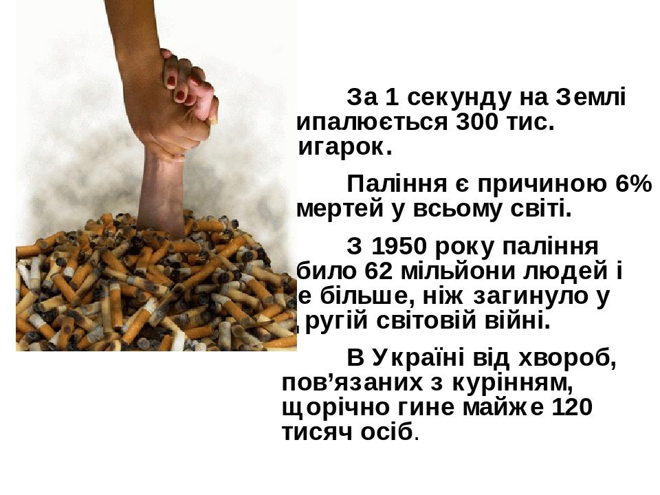 За 1 секунду на Землі випалюється 300 тис. цигарок. Паління є причиною 6% смертей у всьому світі. З 1950 року паління вбило 62 мільйони людей і це ...
