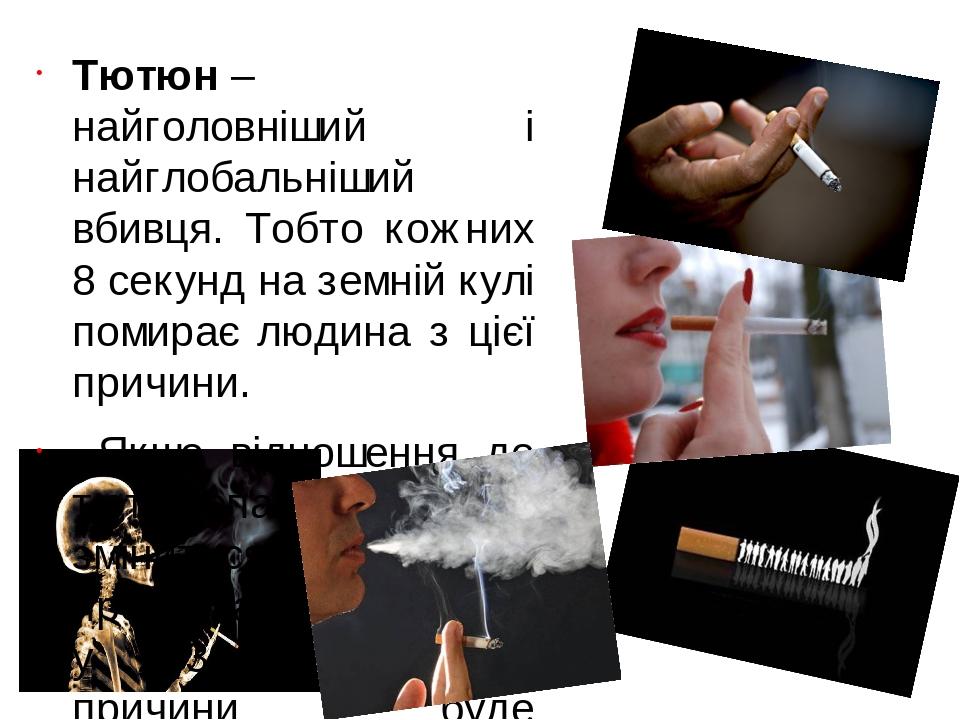 Тютюн– найголовніший і найглобальніший вбивця. Тобто кожних 8 секунд на земній кулі помирає людина з цієї причини. Якщо відношення до тютюнопалінн...