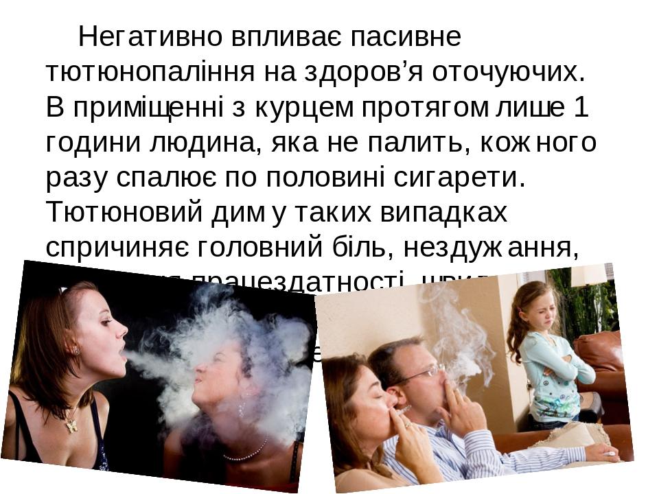 Негативно впливає пасивне тютюнопаління на здоров'я оточуючих. В приміщенні з курцем протягом лише 1 години людина, яка не палить, кожного разу спа...