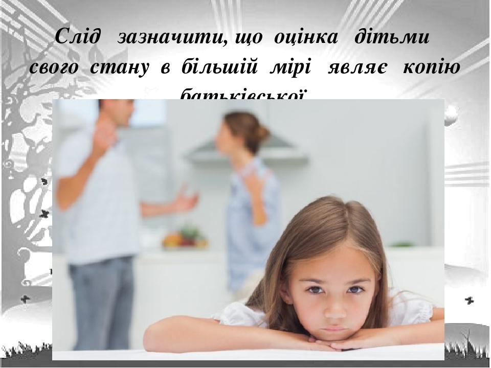 Слід зазначити, що оцінка дітьми свого стану в більшій мірі являє копію батьківської .