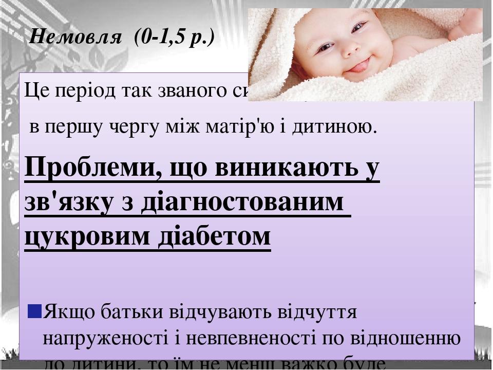 Немовля (0-1,5 р.) Це період так званого симбіозу, в першу чергу між матір'ю і дитиною. Проблеми, що виникають у зв'язку з діагностованим цукровим ...