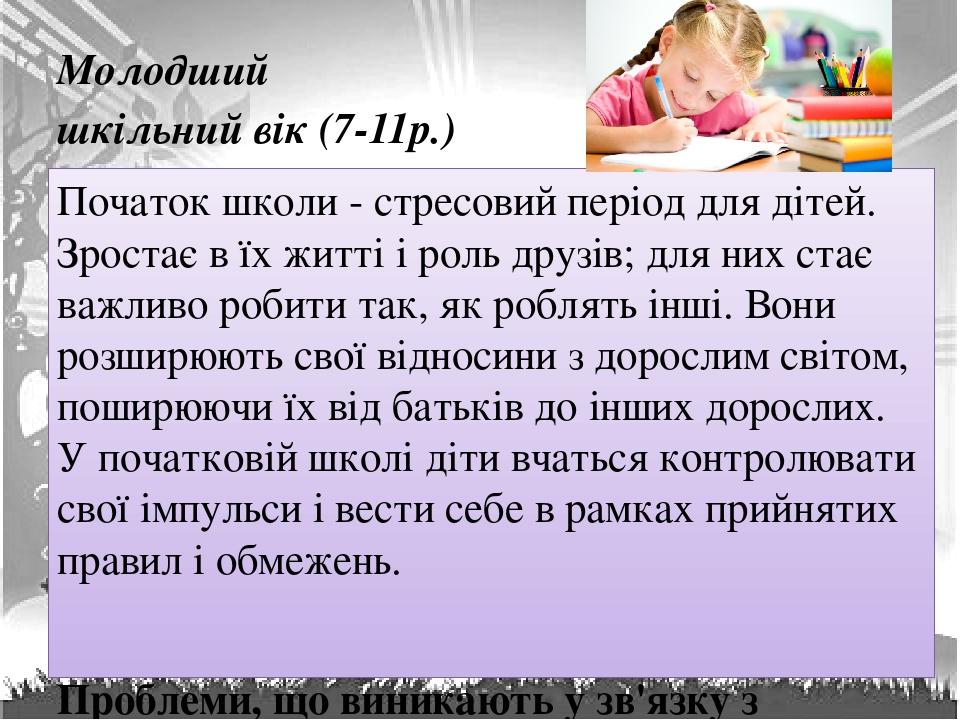 Молодший шкільний вік (7-11р.) Початок школи - стресовий період для дітей. Зростає в їх житті і роль друзів; для них стає важливо робити так, як ро...